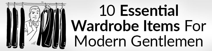 10 Items Every Gentleman Needs In His Wardrobe | Essential Men's Clothing Pieces