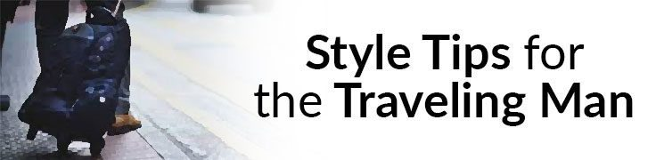 Style Tips for the Traveling Man – Road Warrior Travel Advice