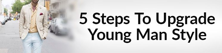 76b97dd395a ... Upgrade Your Style In 5 Steps – Practical Young Man Fashion Advice ...