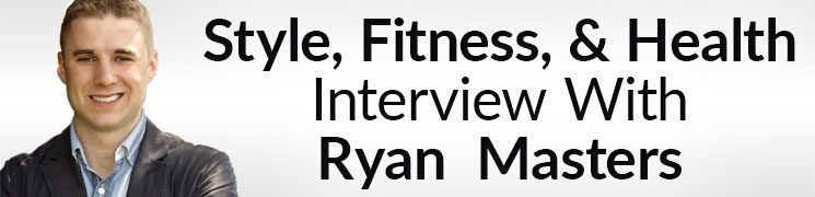 Style, Fitness, & Health – Interview With Certified Strength & Conditioning Coach Ryan Masters