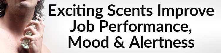 Exciting Scents Improve Job Performance, Mood, and Alertness