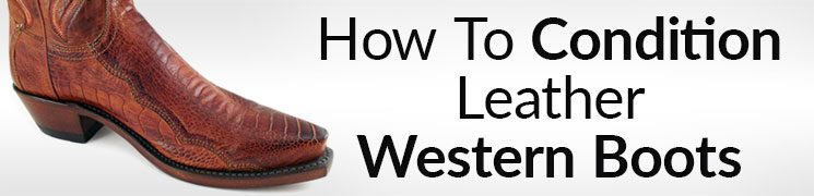How to Condition Leather Western Boots | Why Conditioning Cowboy Boots Is Important