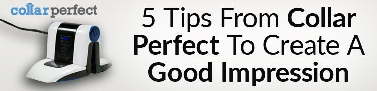 Collar Perfect – 5 Tips For Last Minute Impressions  | Look Your Best With Collar Perfect