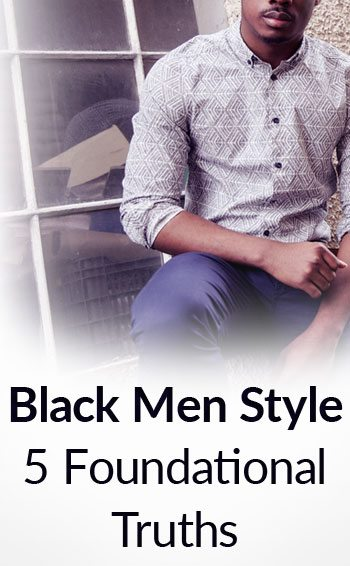 3cb27b7498 5 Truths For Black Men s Style