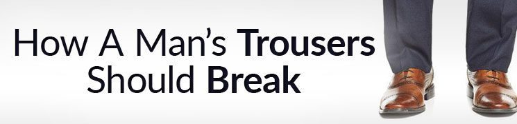 Trouser Breaks Explained | How A Man's Trousers Should Break