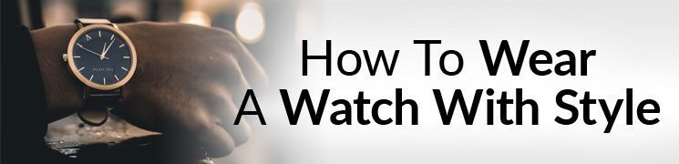 How To Wear A Watch With Style | Man's Guide To Dress and Casual Watches | Which Bands and Movements To Buy