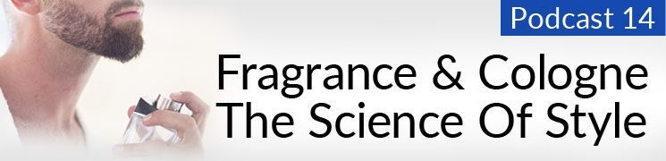 Style Podcast #14: Fragrance & Cologne – The Science Of Style