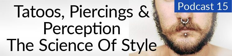 Style Podcast #15: Tattoos, Piercings, and Perception – The Science of Style