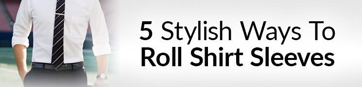5 Stylish Ways To Roll Shirt Sleeves | Sleeve Rolling Dress Shirts With Style For Men