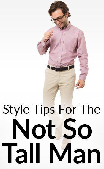 Style Tips For Shorter Men How A Short Man Should Wear Each Wardrobe Item Pants Shirts Suits