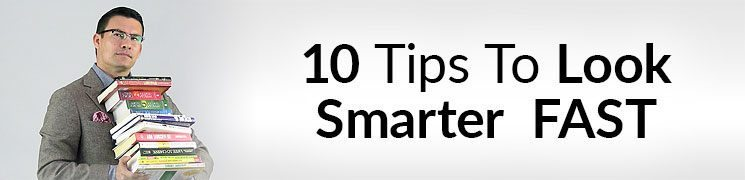 10 Tips To Look Smart Fast | Quickly Appear More Intelligent With Style & Behavior