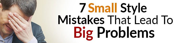 7 Small Style Mistakes That Lead To Big Problems