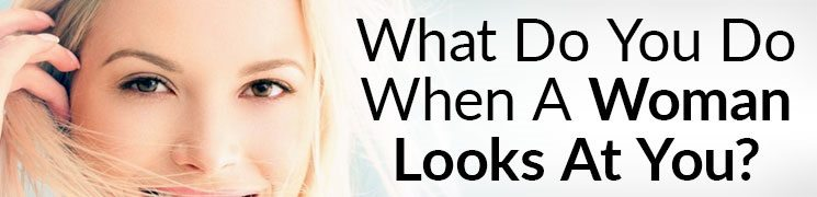 What To Do When A Girl Looks At You | Eye Contact Secrets For Men