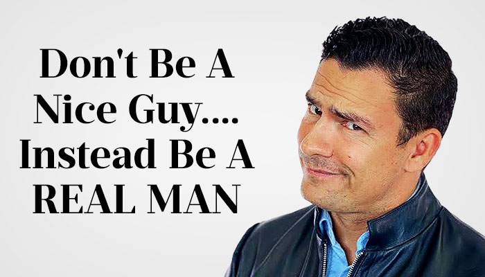 dont be a nice guy be a real man