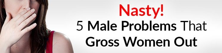 5 Nasty Problems Men Have That Women HATE (And How To Fix Them) | What Grosses Her Out?