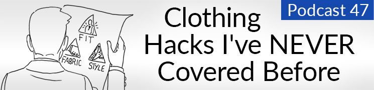 Style Podcast #47: Clothing Hacks I've Never Covered Before