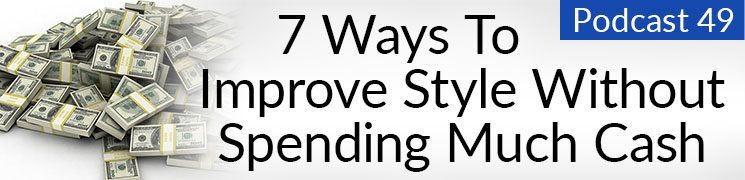 Style Podcast #49: 7 Ways to Improve Your Style Without Spending Much Cash