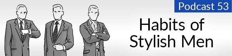 Style Podcast #53: Habits of Stylish Men