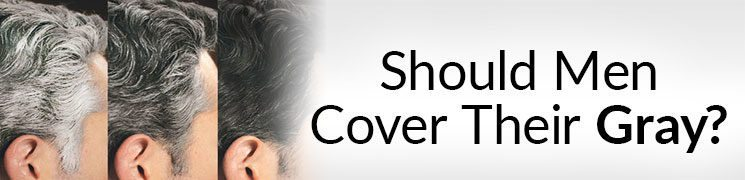 Should A Man Cover His Gray? | Pros And Cons Of Covering Gray Hair
